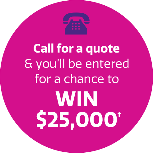 Call for a quote and you'll be entered for a chance to WIN $25,000†
